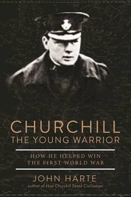Churchill The Young Warrior : How He Helped Win the First World War