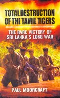 Total Destruction Of The Tamil Tigers : The Rare Victory Of Sri Lankas Long War