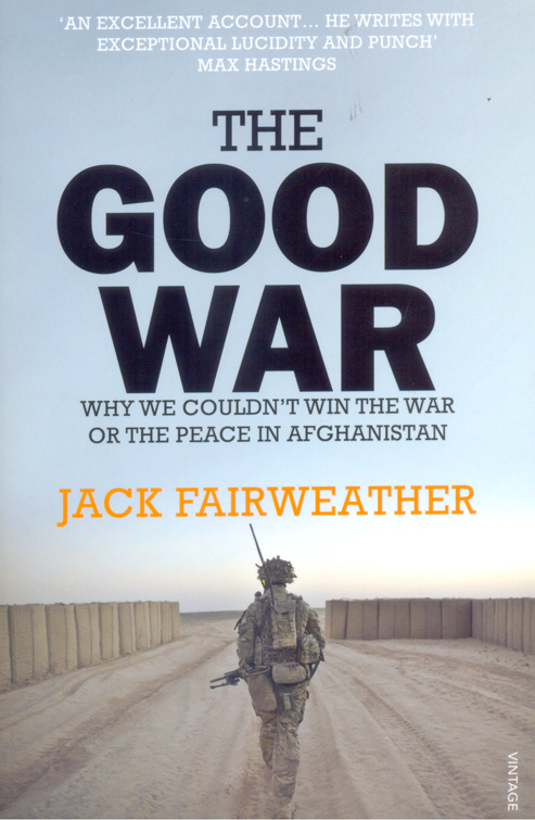 Good War : Why We Couldnt Win the War or the Peace in Afghanistan